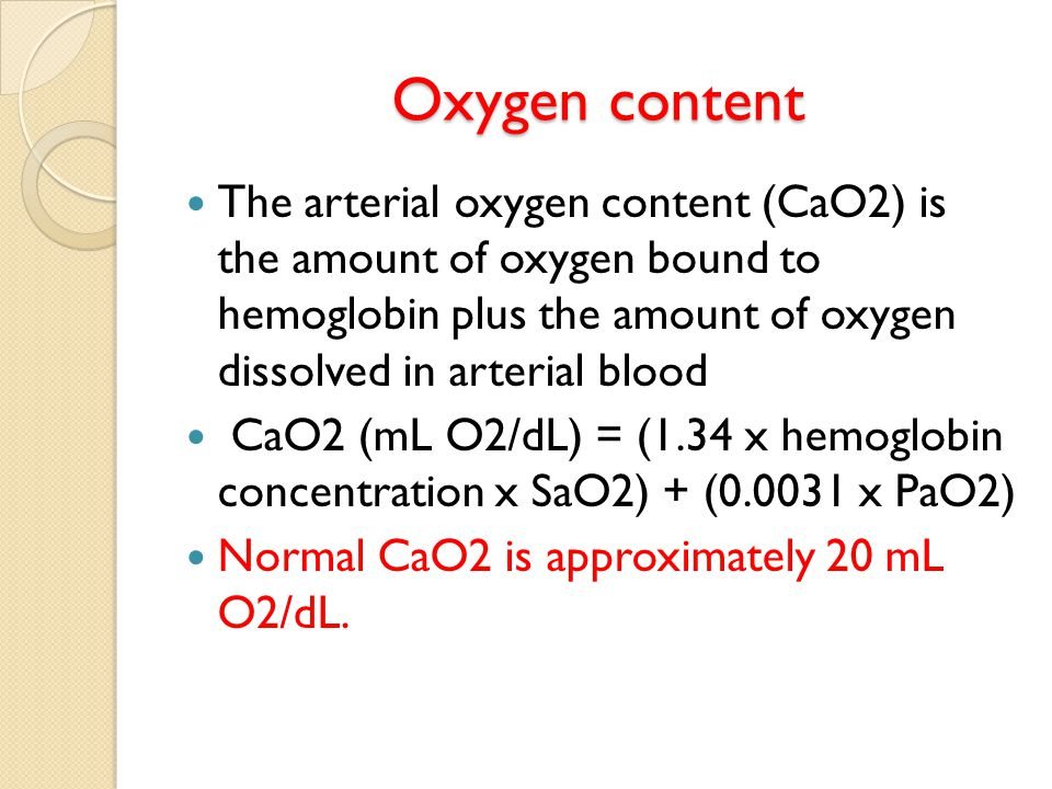Oxygen content The arterial oxygen content (CaO2) is the amount of oxygen bound to hemoglobin plus the amount of oxygen dissolved in arterial blood CaO2 (mL O2/dL) = (1.34 x hemoglobin concentration x SaO2) + (0.0031 x PaO2) Normal CaO2 is approximately 20 mL O2/dL.