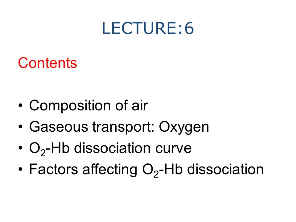 LECTURE:6 Contents Composition of air Gaseous transport: Oxygen O 2 -Hb dissociation curve Factors affecting O 2 -Hb dissociation