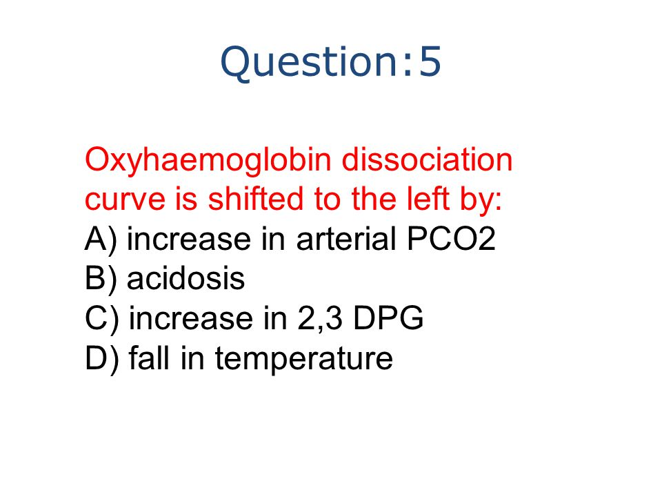 Question:5 Oxyhaemoglobin dissociation curve is shifted to the left by: A) increase in arterial PCO2 B) acidosis C) increase in 2,3 DPG D) fall in temperature