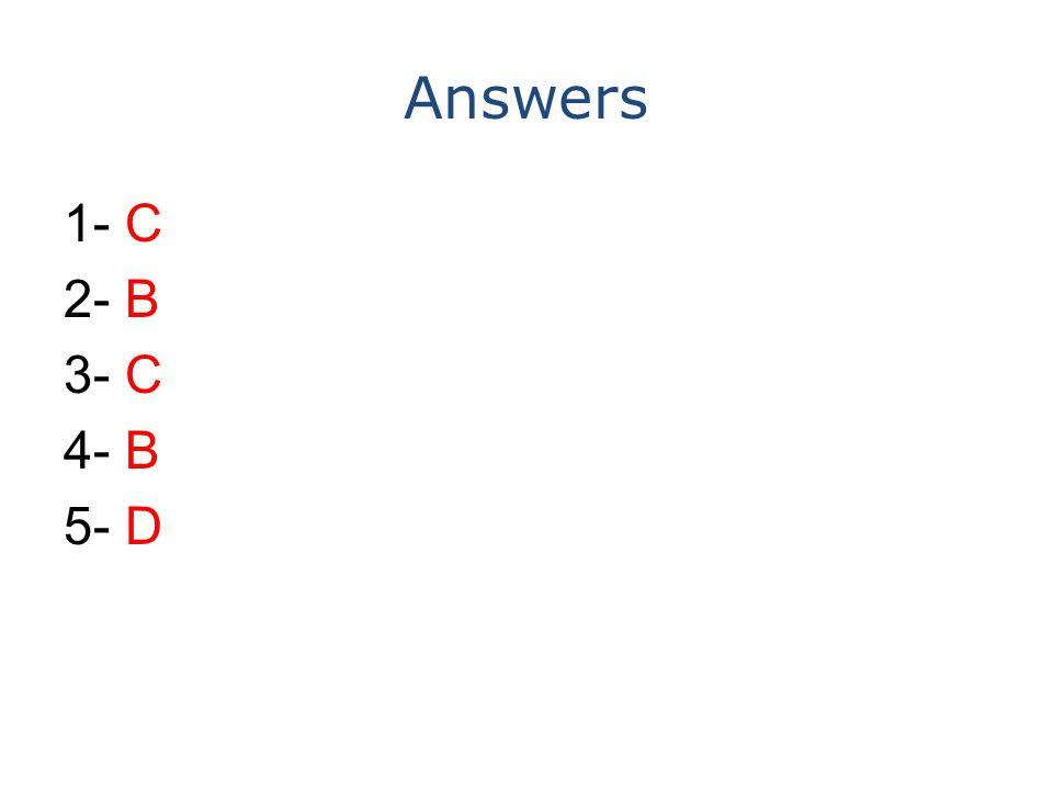 Answers 1- C 2- B 3- C 4- B 5- D