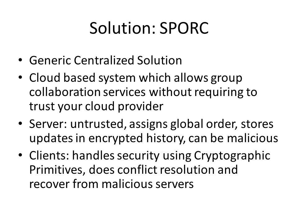 Solution: SPORC Generic Centralized Solution Cloud based system which allows group collaboration services without requiring to trust your cloud provider Server: untrusted, assigns global order, stores updates in encrypted history, can be malicious Clients: handles security using Cryptographic Primitives, does conflict resolution and recover from malicious servers