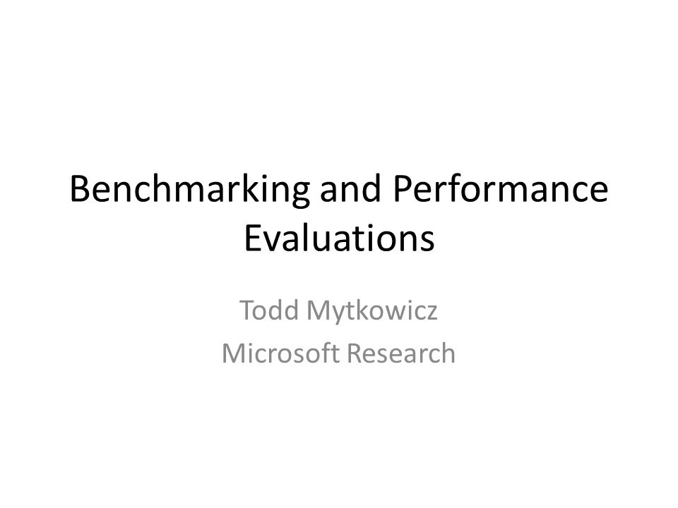 Benchmarking and Performance Evaluations Todd Mytkowicz Microsoft Research