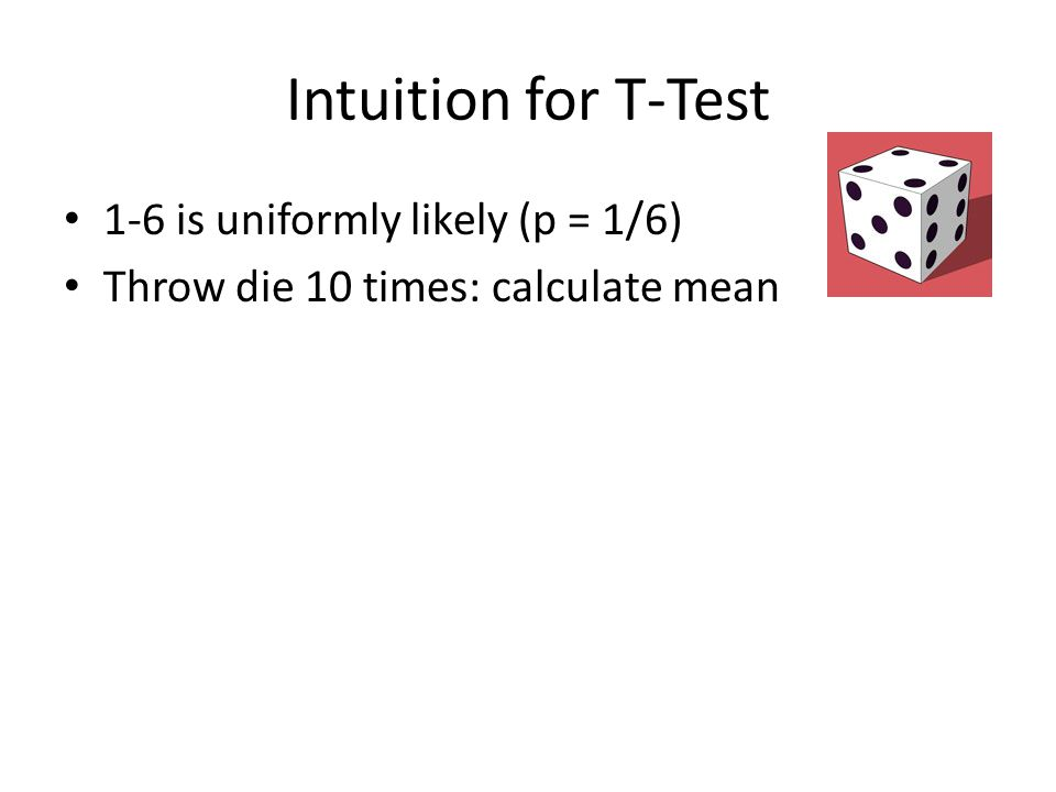 Intuition for T-Test 1-6 is uniformly likely (p = 1/6) Throw die 10 times: calculate mean