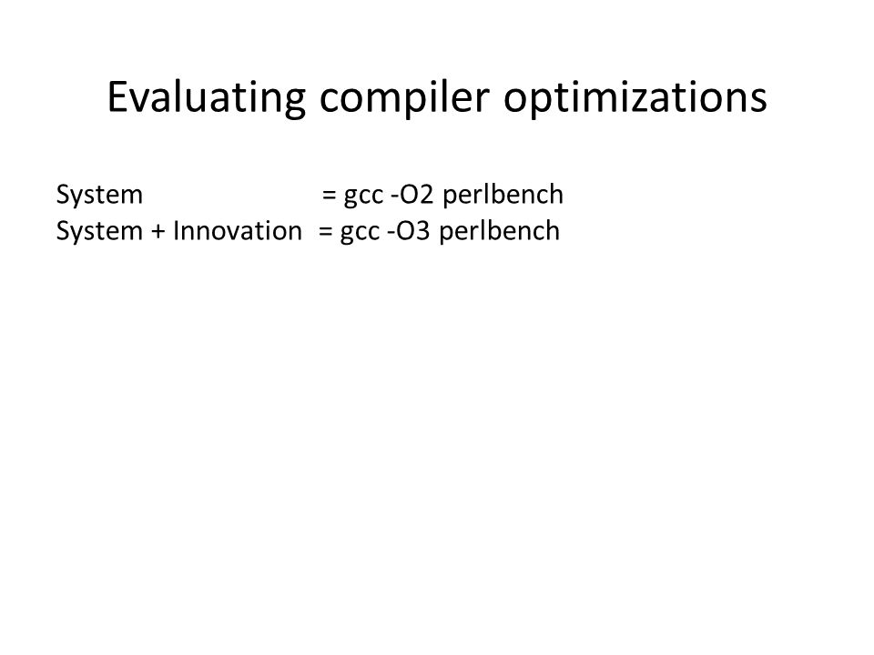 System = gcc -O2 perlbench System + Innovation = gcc -O3 perlbench Evaluating compiler optimizations