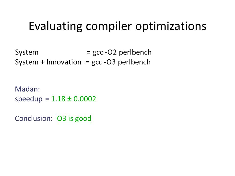 Madan: speedup = 1.18 ± 0.0002 Conclusion: O3 is good System = gcc -O2 perlbench System + Innovation = gcc -O3 perlbench Evaluating compiler optimizations