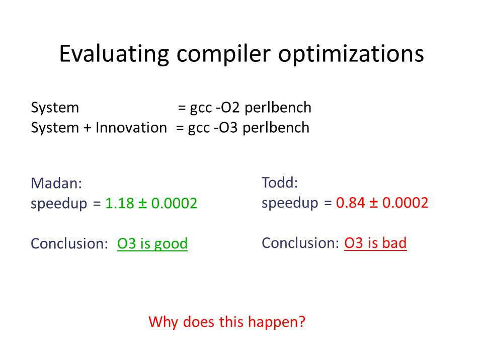 Madan: speedup = 1.18 ± 0.0002 Conclusion: O3 is good Todd: speedup = 0.84 ± 0.0002 Conclusion: O3 is bad System = gcc -O2 perlbench System + Innovation = gcc -O3 perlbench Why does this happen.