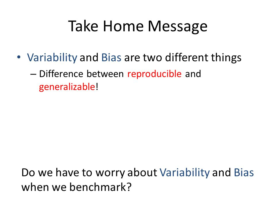 Take Home Message Variability and Bias are two different things – Difference between reproducible and generalizable.