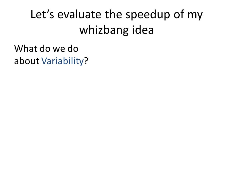 Let's evaluate the speedup of my whizbang idea What do we do about Variability?