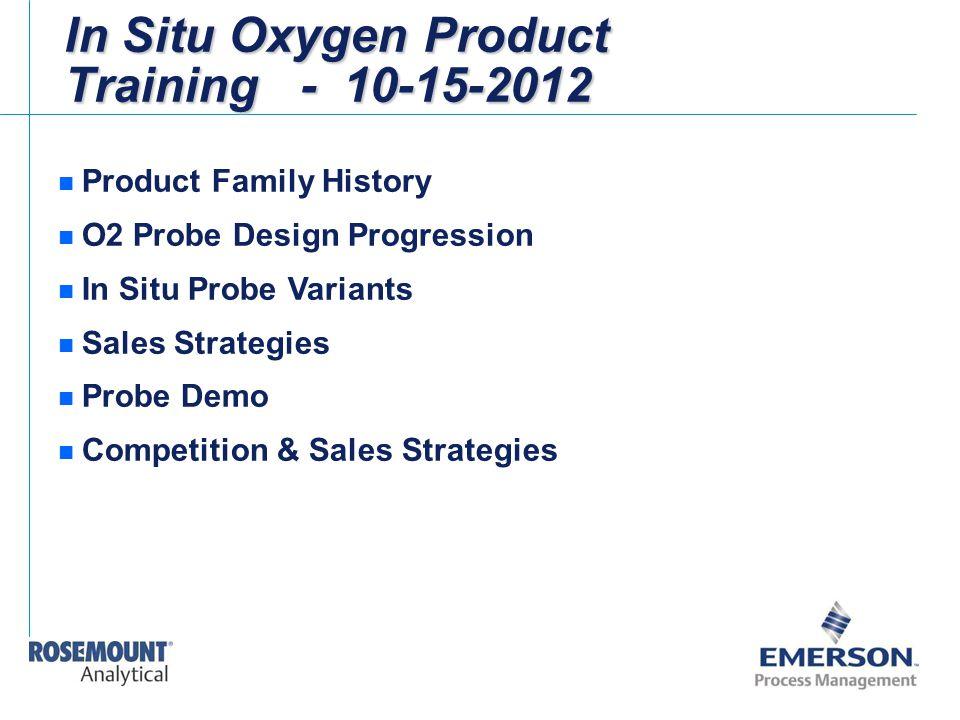 In Situ Oxygen Product Training - 10-15-2012 n Product Family History n O2 Probe Design Progression n In Situ Probe Variants n Sales Strategies n Prob