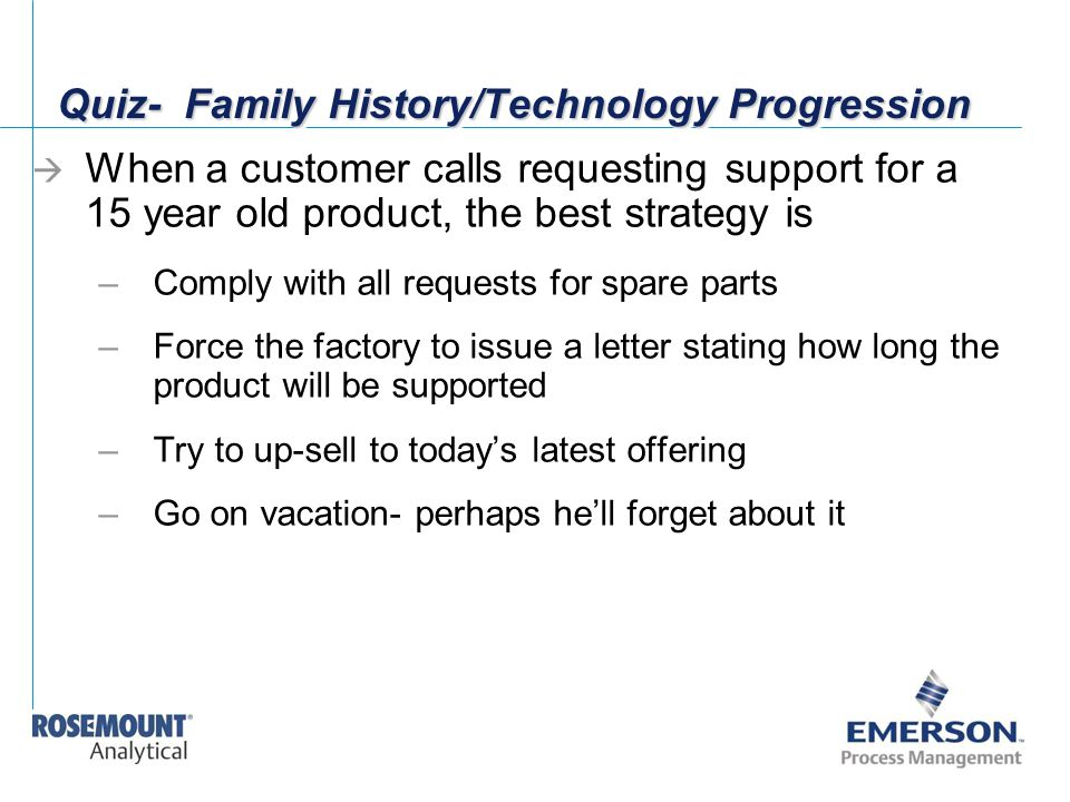 Quiz- Family History/Technology Progression  When a customer calls requesting support for a 15 year old product, the best strategy is –Comply with al