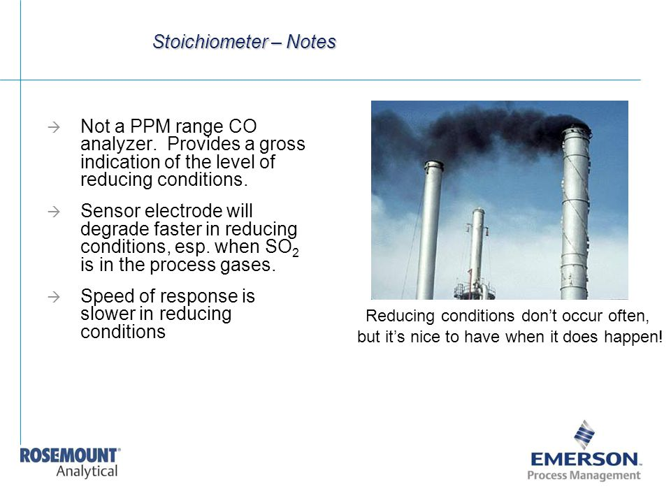Stoichiometer – Notes  Not a PPM range CO analyzer. Provides a gross indication of the level of reducing conditions.  Sensor electrode will degrade