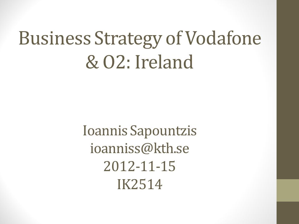 Business Strategy of Vodafone & O2: Ireland Ioannis Sapountzis ioanniss@kth.se 2012-11-15 IK2514