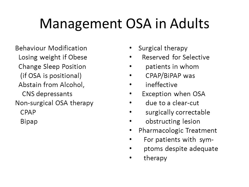 Management OSA in Adults Behaviour Modification Losing weight if Obese Change Sleep Position (if OSA is positional) Abstain from Alcohol, CNS depressants Non-surgical OSA therapy CPAP Bipap Surgical therapy Reserved for Selective patients in whom CPAP/BiPAP was ineffective Exception when OSA due to a clear-cut surgically correctable obstructing lesion Pharmacologic Treatment For patients with sym- ptoms despite adequate therapy