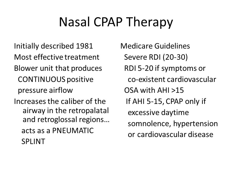 Nasal CPAP Therapy Initially described 1981 Most effective treatment Blower unit that produces CONTINUOUS positive pressure airflow Increases the caliber of the airway in the retropalatal and retroglossal regions… acts as a PNEUMATIC SPLINT Medicare Guidelines Severe RDI (20-30) RDI 5-20 if symptoms or co-existent cardiovascular OSA with AHI >15 If AHI 5-15, CPAP only if excessive daytime somnolence, hypertension or cardiovascular disease