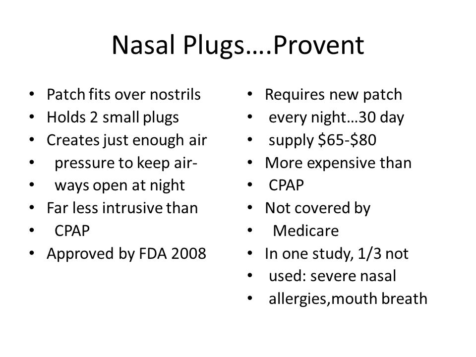 Nasal Plugs….Provent Patch fits over nostrils Holds 2 small plugs Creates just enough air pressure to keep air- ways open at night Far less intrusive than CPAP Approved by FDA 2008 Requires new patch every night…30 day supply $65-$80 More expensive than CPAP Not covered by Medicare In one study, 1/3 not used: severe nasal allergies,mouth breath