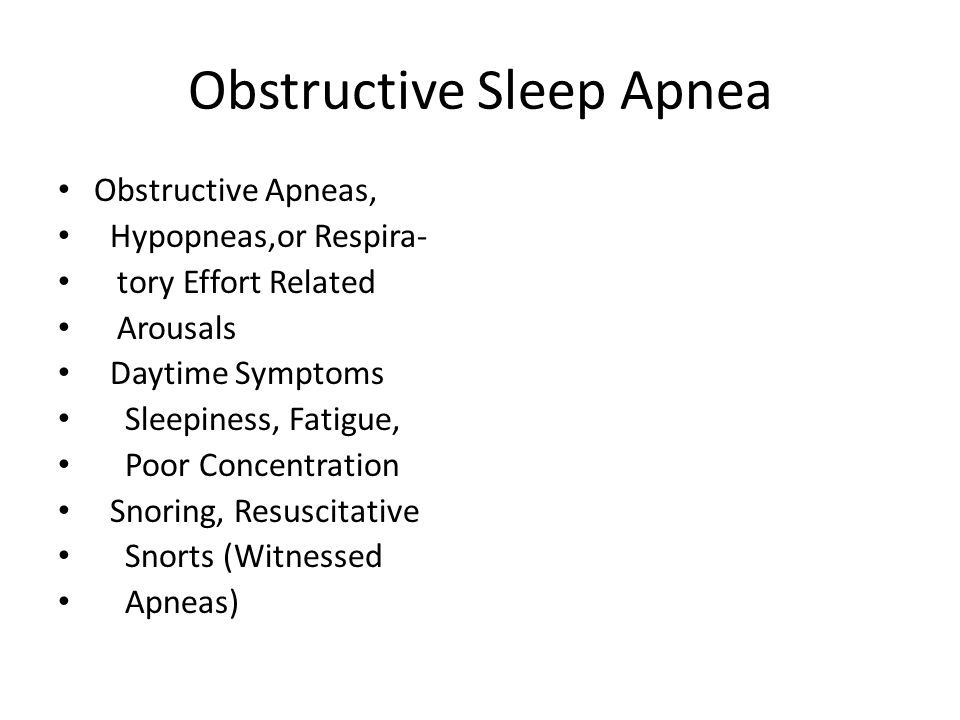 Obstructive Sleep Apnea Obstructive Apneas, Hypopneas,or Respira- tory Effort Related Arousals Daytime Symptoms Sleepiness, Fatigue, Poor Concentration Snoring, Resuscitative Snorts (Witnessed Apneas)