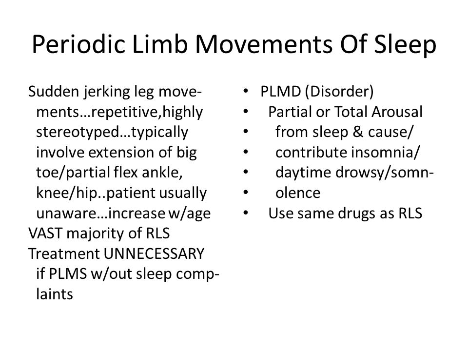 Periodic Limb Movements Of Sleep Sudden jerking leg move- ments…repetitive,highly stereotyped…typically involve extension of big toe/partial flex ankle, knee/hip..patient usually unaware…increase w/age VAST majority of RLS Treatment UNNECESSARY if PLMS w/out sleep comp- laints PLMD (Disorder) Partial or Total Arousal from sleep & cause/ contribute insomnia/ daytime drowsy/somn- olence Use same drugs as RLS