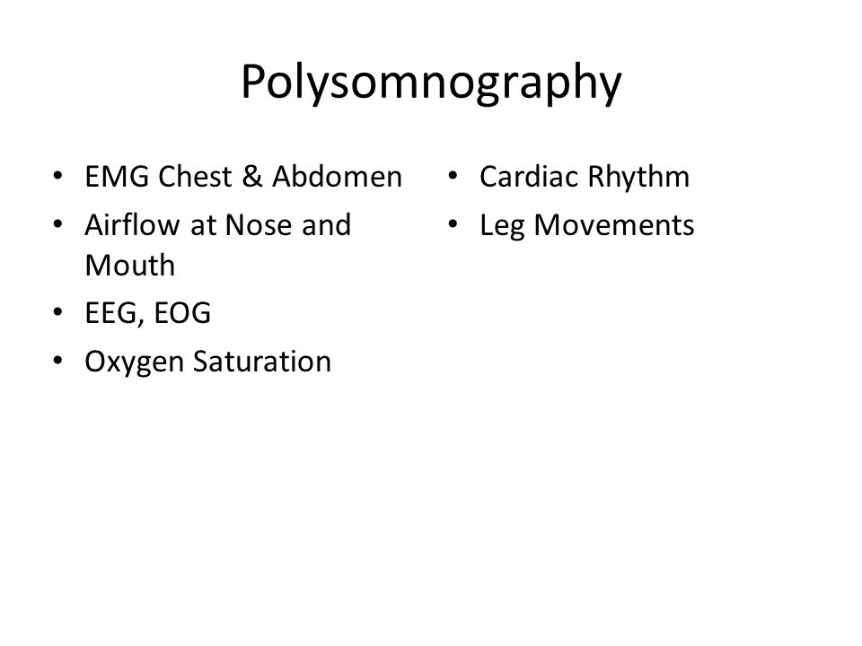 Polysomnography EMG Chest & Abdomen Airflow at Nose and Mouth EEG, EOG Oxygen Saturation Cardiac Rhythm Leg Movements