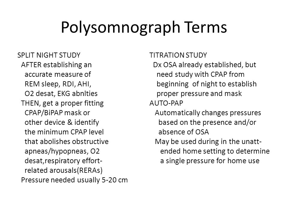 Polysomnograph Terms SPLIT NIGHT STUDY AFTER establishing an accurate measure of REM sleep, RDI, AHI, O2 desat, EKG abnlties THEN, get a proper fitting CPAP/BiPAP mask or other device & identify the minimum CPAP level that abolishes obstructive apneas/hypopneas, O2 desat,respiratory effort- related arousals(RERAs) Pressure needed usually 5-20 cm TITRATION STUDY Dx OSA already established, but need study with CPAP from beginning of night to establish proper pressure and mask AUTO-PAP Automatically changes pressures based on the presence and/or absence of OSA May be used during in the unatt- ended home setting to determine a single pressure for home use