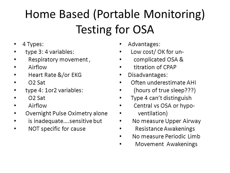Home Based (Portable Monitoring) Testing for OSA 4 Types: type 3: 4 variables: Respiratory movement, Airflow Heart Rate &/or EKG O2 Sat type 4: 1or2 variables: O2 Sat Airflow Overnight Pulse Oximetry alone is inadequate….sensitive but NOT specific for cause Advantages: Low cost/ OK for un- complicated OSA & titration of CPAP Disadvantages: Often underestimate AHI (hours of true sleep ) Type 4 can't distinguish Central vs OSA or hypo- ventilation) No measure Upper Airway Resistance Awakenings No measure Periodic Limb Movement Awakenings