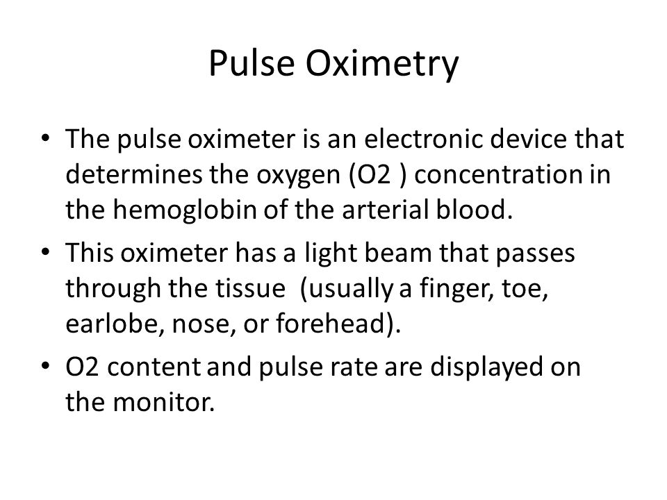 The pulse oximeter is an electronic device that determines the oxygen (O2 ) concentration in the hemoglobin of the arterial blood.