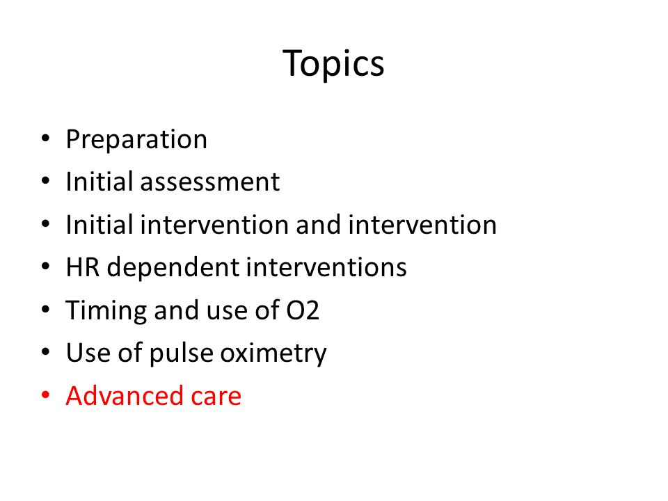 Topics Preparation Initial assessment Initial intervention and intervention HR dependent interventions Timing and use of O2 Use of pulse oximetry Adva