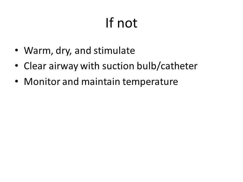 If not Warm, dry, and stimulate Clear airway with suction bulb/catheter Monitor and maintain temperature