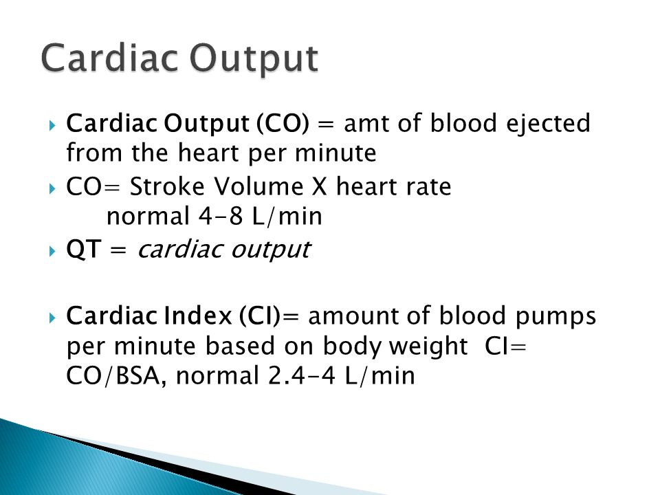  Cardiac Output (CO) = amt of blood ejected from the heart per minute  CO= Stroke Volume X heart rate normal 4-8 L/min  QT = cardiac output  Cardi