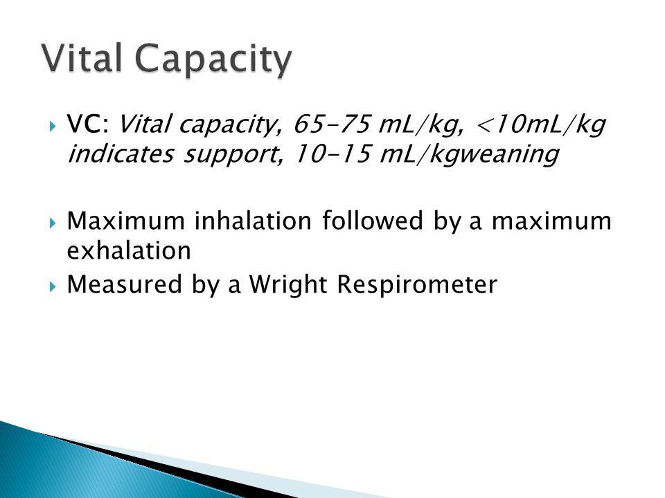  VC: Vital capacity, 65-75 mL/kg, <10mL/kg indicates support, 10-15 mL/kgweaning  Maximum inhalation followed by a maximum exhalation  Measured by a Wright Respirometer