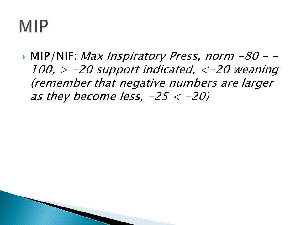  MIP/NIF: Max Inspiratory Press, norm -80 - - 100, > -20 support indicated, <-20 weaning (remember that negative numbers are larger as they become le