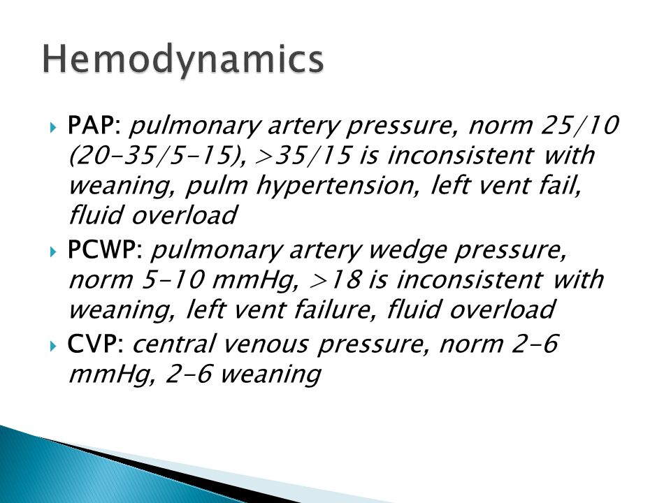  PAP: pulmonary artery pressure, norm 25/10 (20-35/5-15), >35/15 is inconsistent with weaning, pulm hypertension, left vent fail, fluid overload  PC