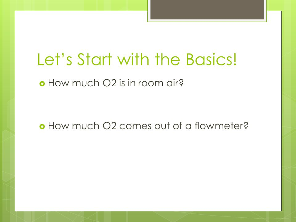 Let's Start with the Basics!  How much O2 is in room air?  How much O2 comes out of a flowmeter?