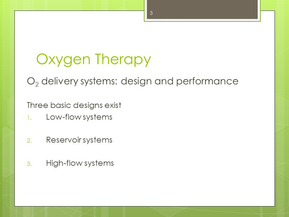 Oxygen Therapy O 2 delivery systems: design and performance Three basic designs exist 1. Low-flow systems 2. Reservoir systems 3. High-flow systems 3