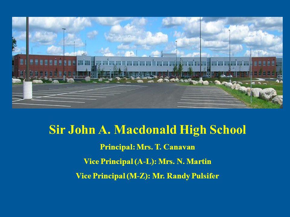 Sir John A. Macdonald High School Principal: Mrs. T. Canavan Vice Principal (A-L): Mrs. N. Martin Vice Principal (M-Z): Mr. Randy Pulsifer