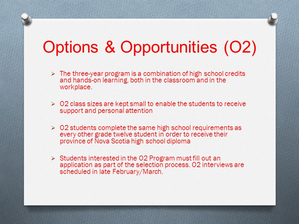 Options & Opportunities (O2)  The three-year program is a combination of high school credits and hands-on learning, both in the classroom and in the workplace.