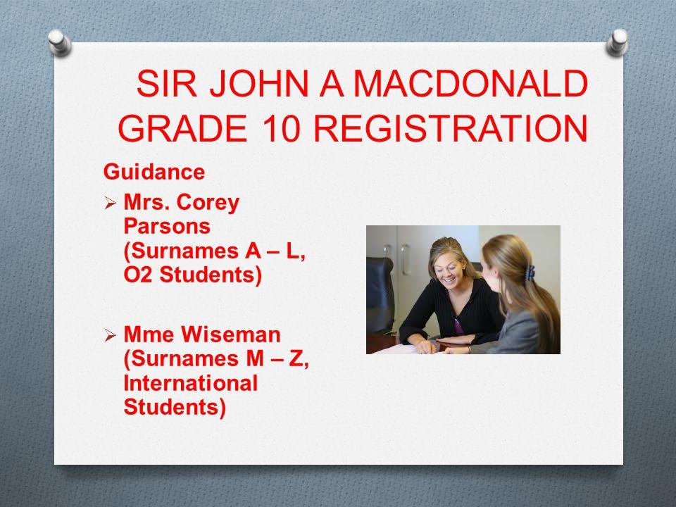 SIR JOHN A MACDONALD GRADE 10 REGISTRATION Guidance  Mrs. Corey Parsons (Surnames A – L, O2 Students)  Mme Wiseman (Surnames M – Z, International St
