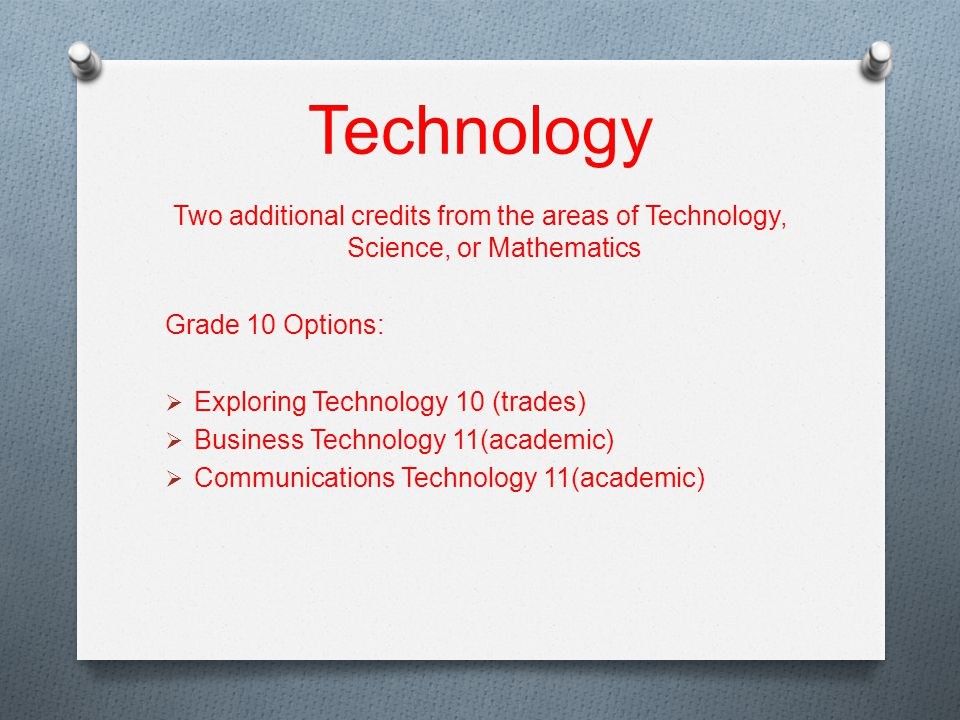 Technology Two additional credits from the areas of Technology, Science, or Mathematics Grade 10 Options:  Exploring Technology 10 (trades)  Business Technology 11(academic)  Communications Technology 11(academic)