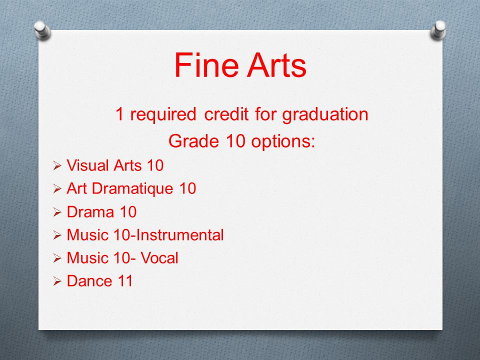 Fine Arts 1 required credit for graduation Grade 10 options:  Visual Arts 10  Art Dramatique 10  Drama 10  Music 10-Instrumental  Music 10- Vocal  Dance 11