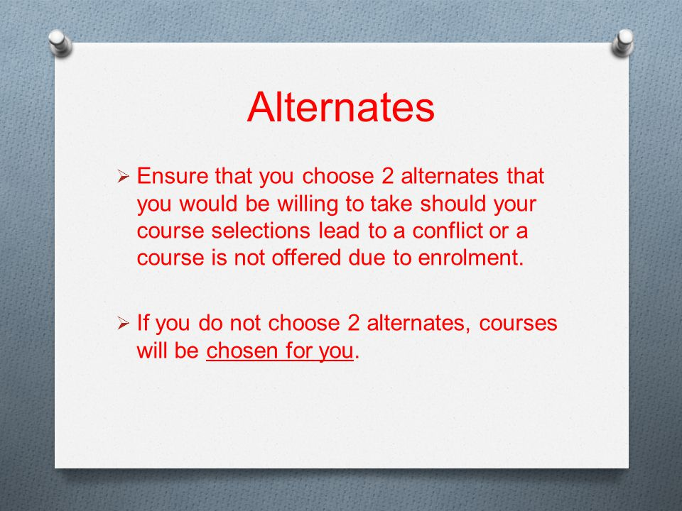 Alternates  Ensure that you choose 2 alternates that you would be willing to take should your course selections lead to a conflict or a course is not offered due to enrolment.