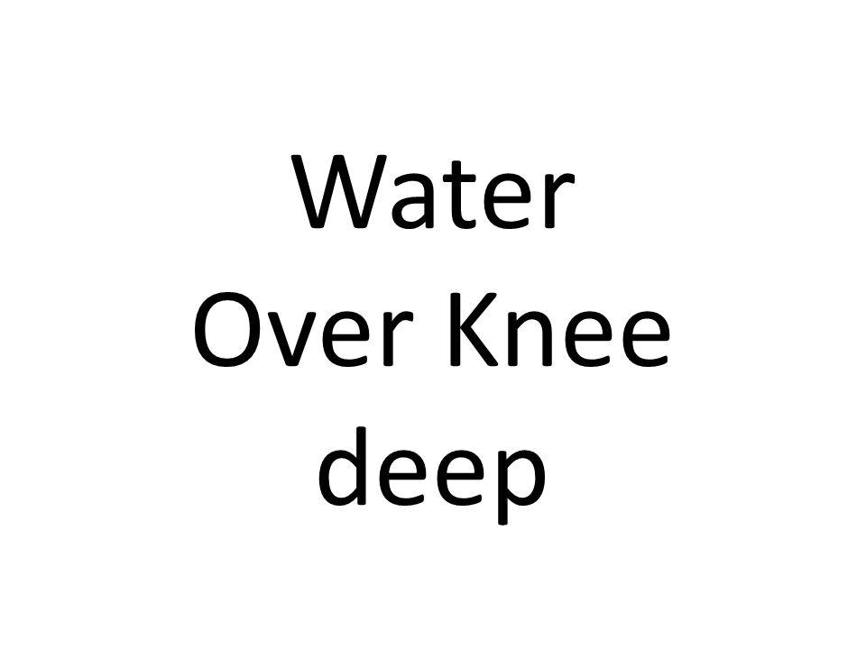 Water Over Knee deep