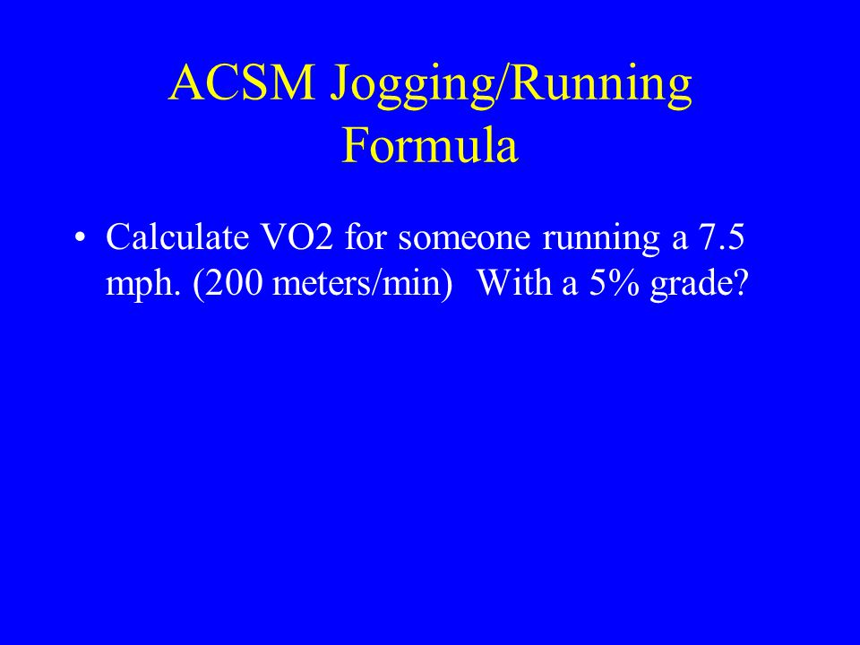 ACSM Jogging/Running Formula Calculate VO2 for someone running a 7.5 mph. (200 meters/min) With a 5% grade?