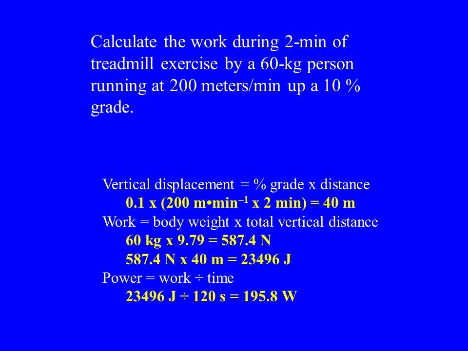 Vertical displacement = % grade x distance 0.1 x (200 mmin –1 x 2 min) = 40 m Work = body weight x total vertical distance 60 kg x 9.79 = 587.4 N 587.