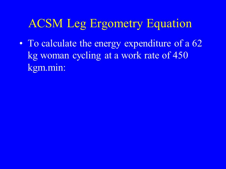 ACSM Leg Ergometry Equation To calculate the energy expenditure of a 62 kg woman cycling at a work rate of 450 kgm.min: