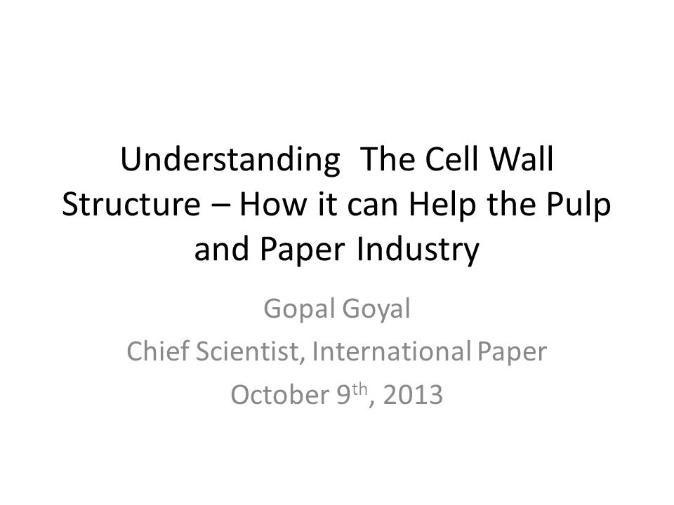 Understanding The Cell Wall Structure – How it can Help the Pulp and Paper Industry Gopal Goyal Chief Scientist, International Paper October 9 th, 2013