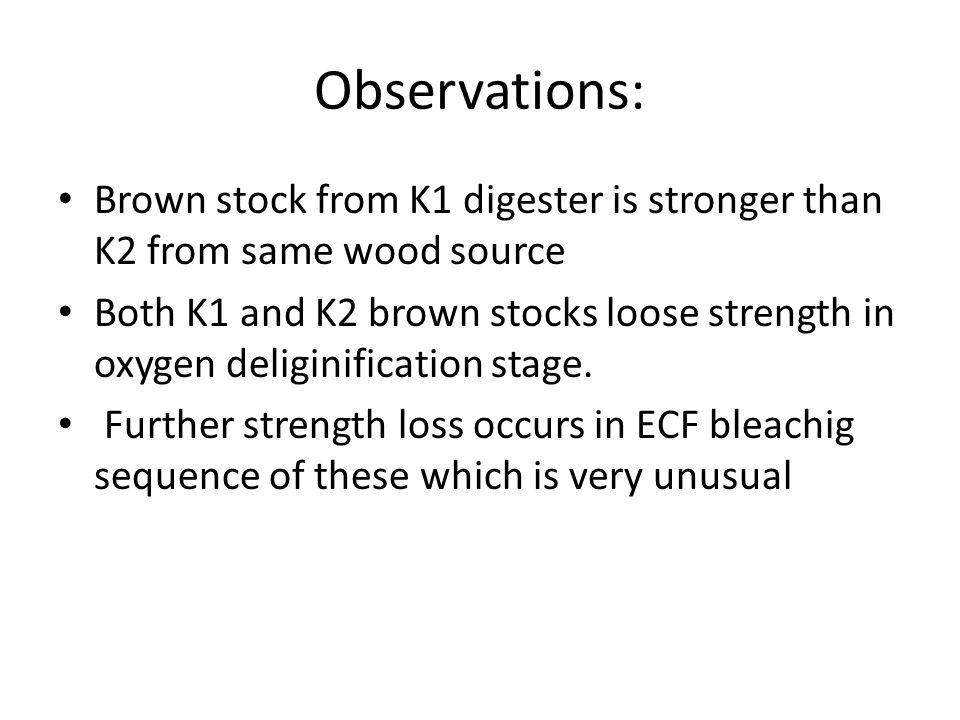 Observations: Brown stock from K1 digester is stronger than K2 from same wood source Both K1 and K2 brown stocks loose strength in oxygen deliginification stage.