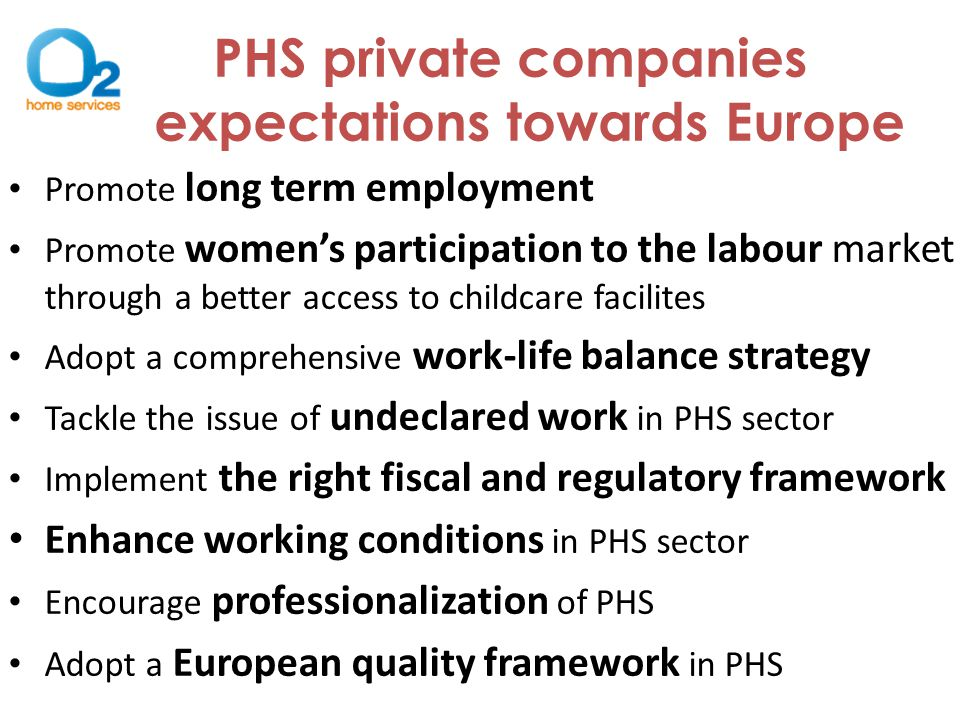 PHS private companies expectations towards Europe Promote long term employment Promote women's participation to the labour market through a better access to childcare facilites Adopt a comprehensive work-life balance strategy Tackle the issue of undeclared work in PHS sector Implement the right fiscal and regulatory framework Enhance working conditions in PHS sector Encourage professionalization of PHS Adopt a European quality framework in PHS