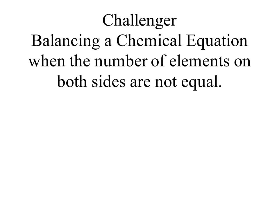 Challenger Balancing a Chemical Equation when the number of elements on both sides are not equal.