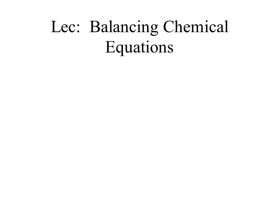 Lec: Balancing Chemical Equations