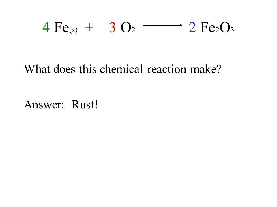 4 Fe (s) + 3 O 2 2 Fe 2 O 3 What does this chemical reaction make Answer: Rust!