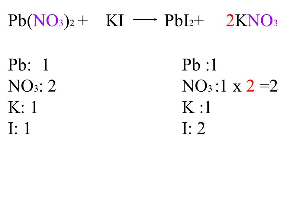 Pb(NO 3 ) 2 + KI PbI 2 + 2KNO 3 Pb: 1Pb :1 NO 3 : 2NO 3 :1 x 2 =2 K: 1K :1 I: 1I: 2
